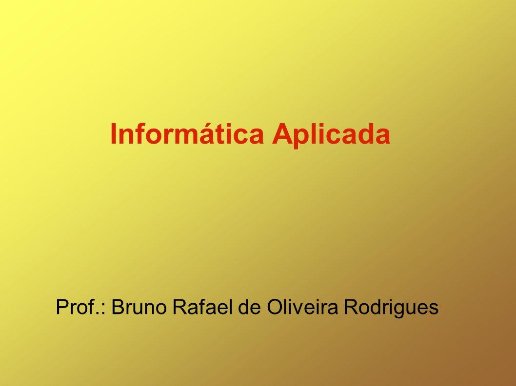 Informática Aplicada Prof.: Bruno Rafael de Oliveira Rodrigues