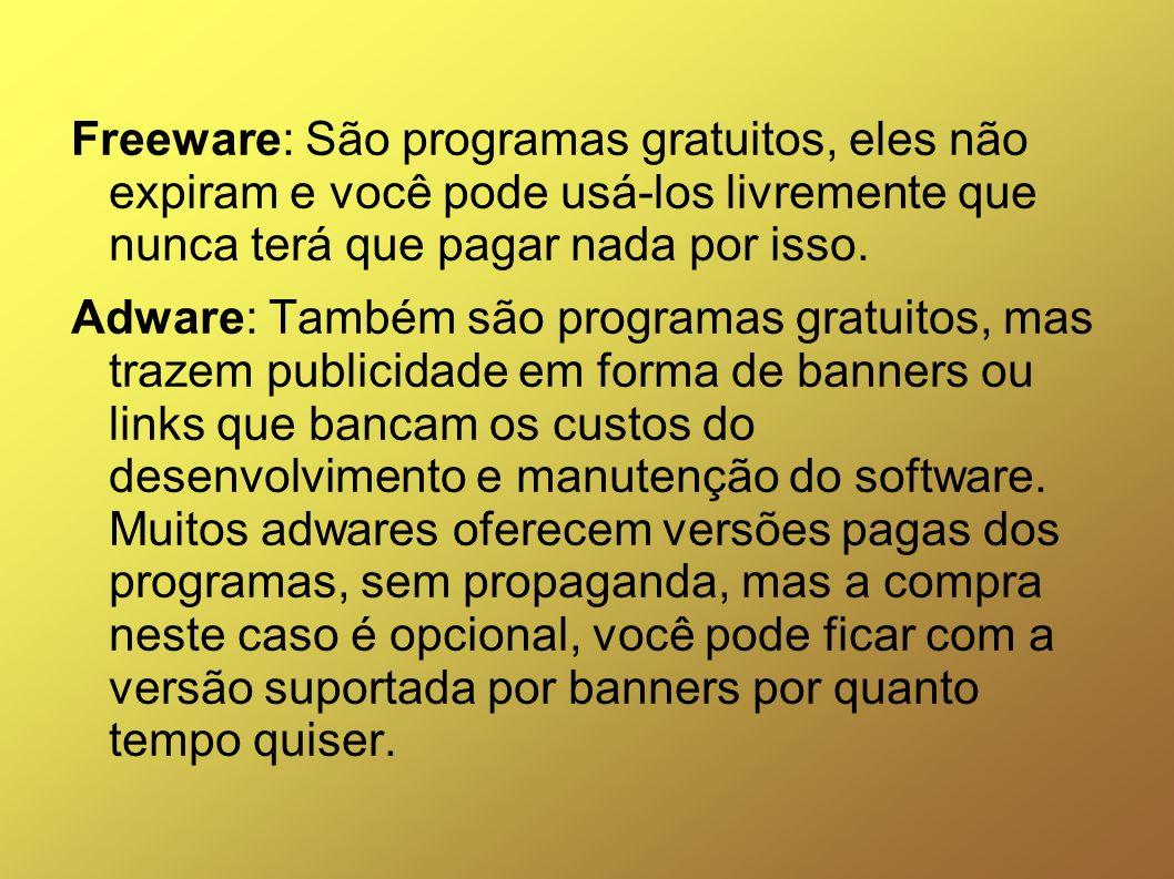 Freeware: São programas gratuitos, eles não expiram e você pode usá-los livremente que nunca terá que pagar nada por isso. Adware: Também são programa