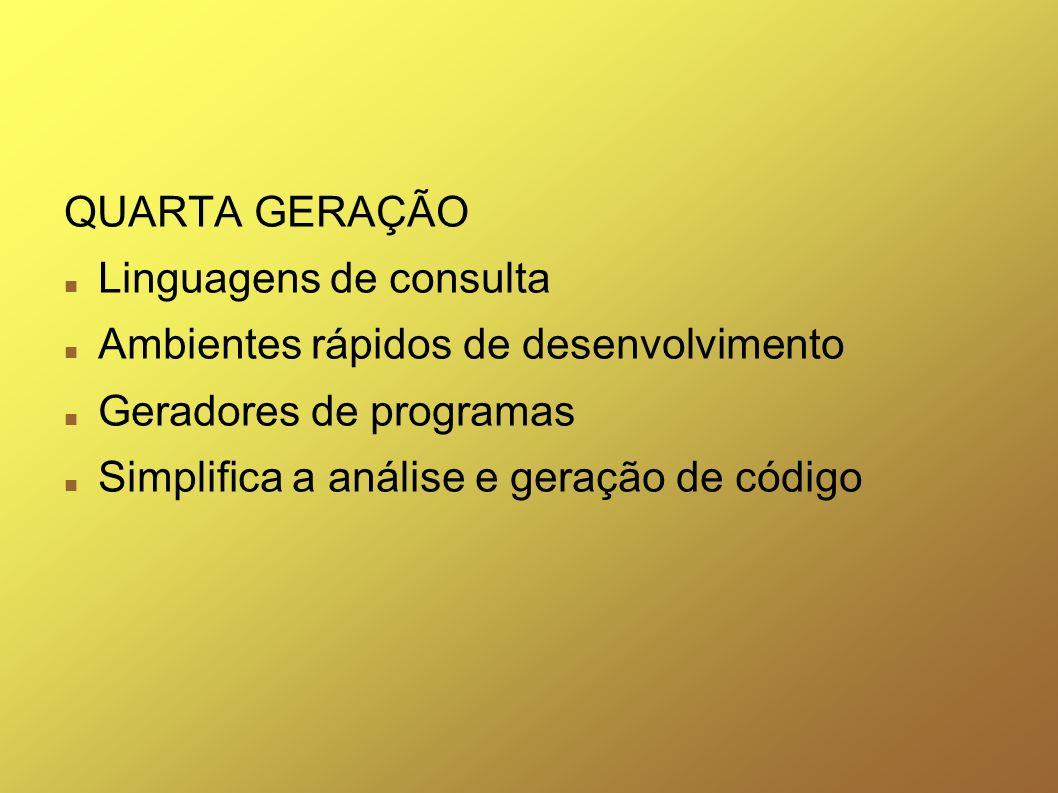 QUARTA GERAÇÃO Linguagens de consulta Ambientes rápidos de desenvolvimento Geradores de programas Simplifica a análise e geração de código