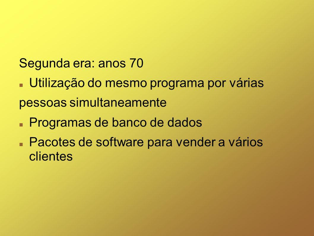 Segunda era: anos 70 Utilização do mesmo programa por várias pessoas simultaneamente Programas de banco de dados Pacotes de software para vender a vár