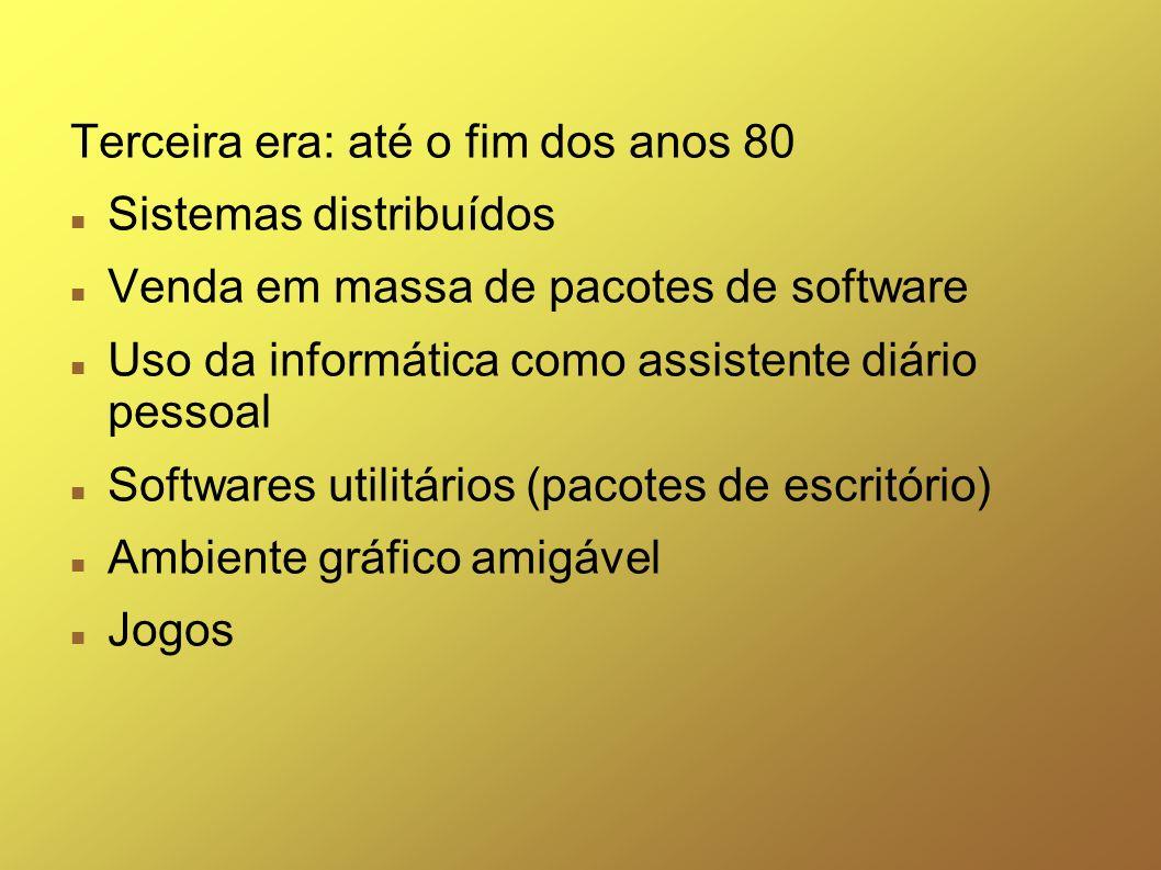 Terceira era: até o fim dos anos 80 Sistemas distribuídos Venda em massa de pacotes de software Uso da informática como assistente diário pessoal Soft