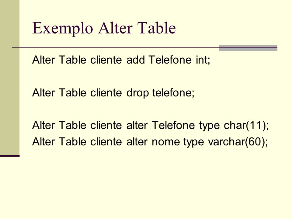 Exemplo Alter Table Alter Table cliente add Telefone int; Alter Table cliente drop telefone; Alter Table cliente alter Telefone type char(11); Alter T