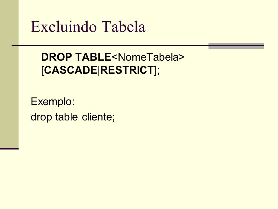 Excluindo Tabela DROP TABLE [CASCADE|RESTRICT]; Exemplo: drop table cliente;
