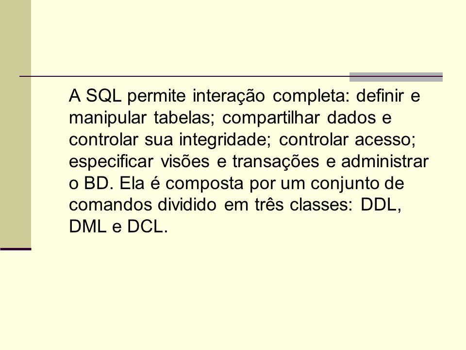 A SQL permite interação completa: definir e manipular tabelas; compartilhar dados e controlar sua integridade; controlar acesso; especificar visões e