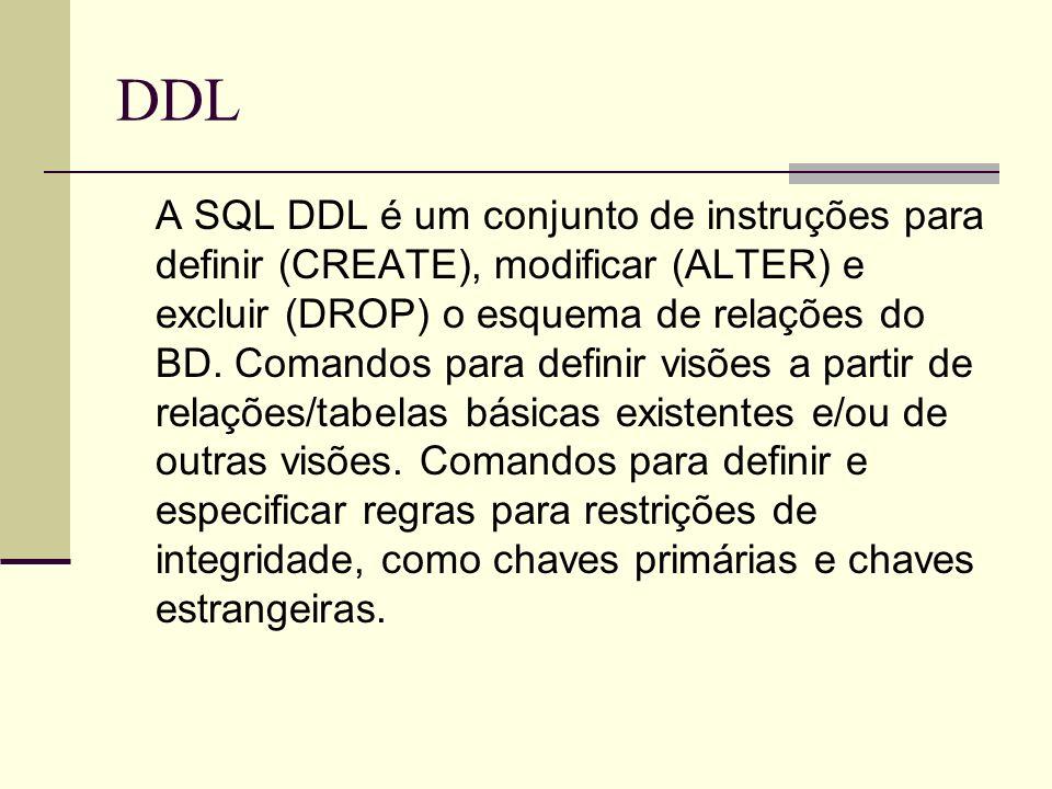 DDL A SQL DDL é um conjunto de instruções para definir (CREATE), modificar (ALTER) e excluir (DROP) o esquema de relações do BD. Comandos para definir