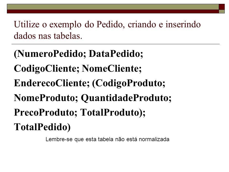Utilize o exemplo do Pedido, criando e inserindo dados nas tabelas. (NumeroPedido; DataPedido; CodigoCliente; NomeCliente; EnderecoCliente; (CodigoPro