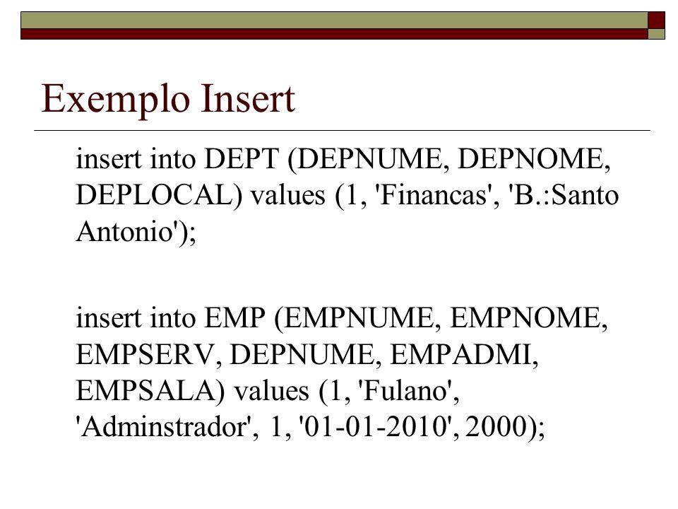 Exemplo Insert insert into DEPT (DEPNUME, DEPNOME, DEPLOCAL) values (1, Financas , B.:Santo Antonio ); insert into EMP (EMPNUME, EMPNOME, EMPSERV, DEPNUME, EMPADMI, EMPSALA) values (1, Fulano , Adminstrador , 1, 01-01-2010 , 2000);