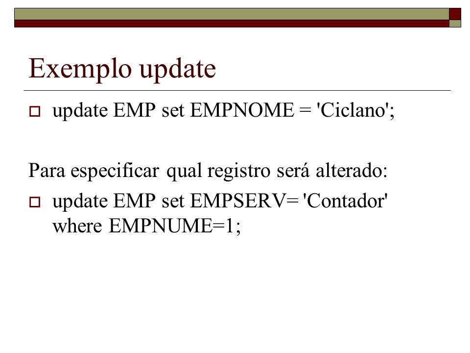 Exemplo update update EMP set EMPNOME = 'Ciclano'; Para especificar qual registro será alterado: update EMP set EMPSERV= 'Contador' where EMPNUME=1;