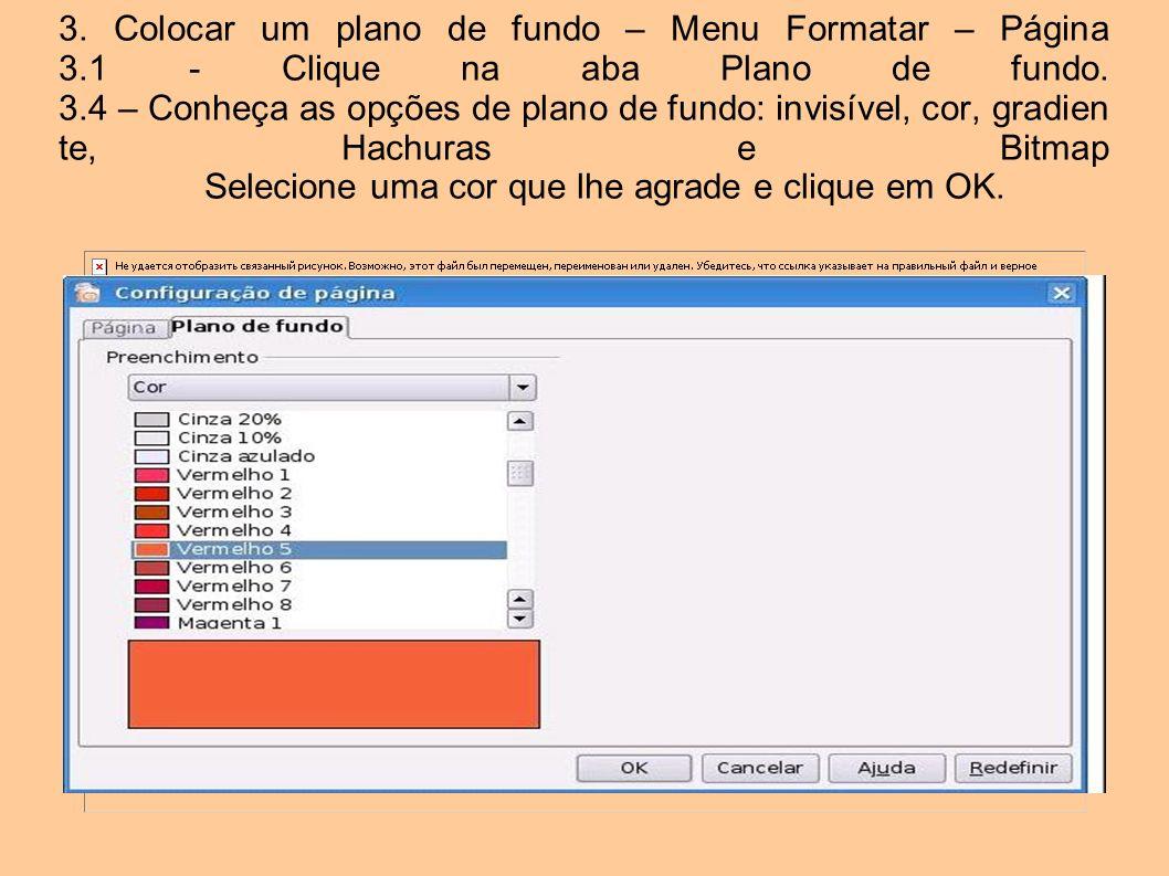 3. Colocar um plano de fundo – Menu Formatar – Página 3.1 - Clique na aba Plano de fundo. 3.4 – Conheça as opções de plano de fundo: invisível, cor, g