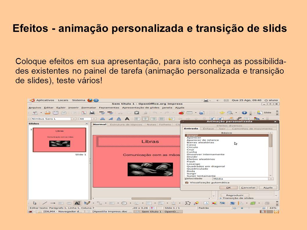 Efeitos - animação personalizada e transição de slids Coloque efeitos em sua apresentação, para isto conheça as possibilida- des existentes no painel de tarefa (animação personalizada e transição de slides), teste vários!