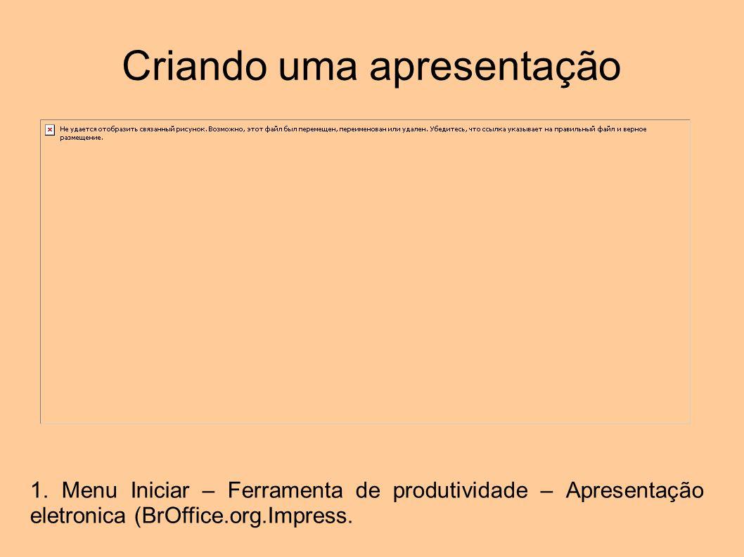 Criando uma apresentação 1. Menu Iniciar – Ferramenta de produtividade – Apresentação eletronica (BrOffice.org.Impress.