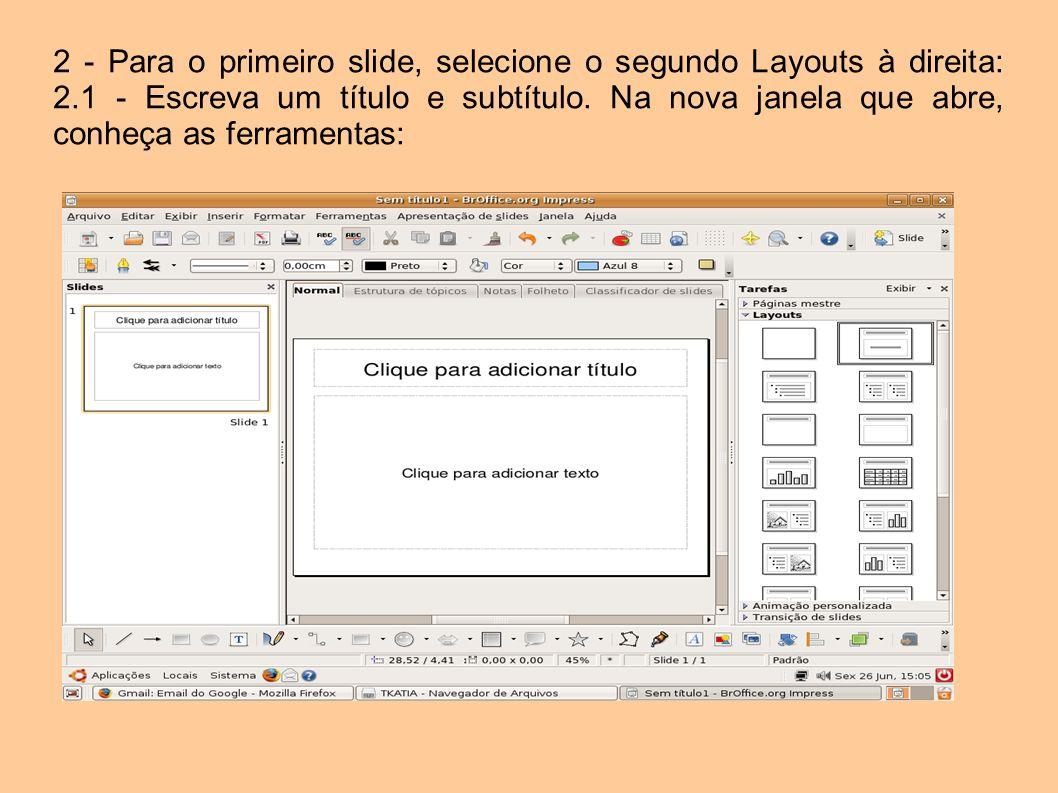 2 - Para o primeiro slide, selecione o segundo Layouts à direita: 2.1 - Escreva um título e subtítulo. Na nova janela que abre, conheça as ferramentas