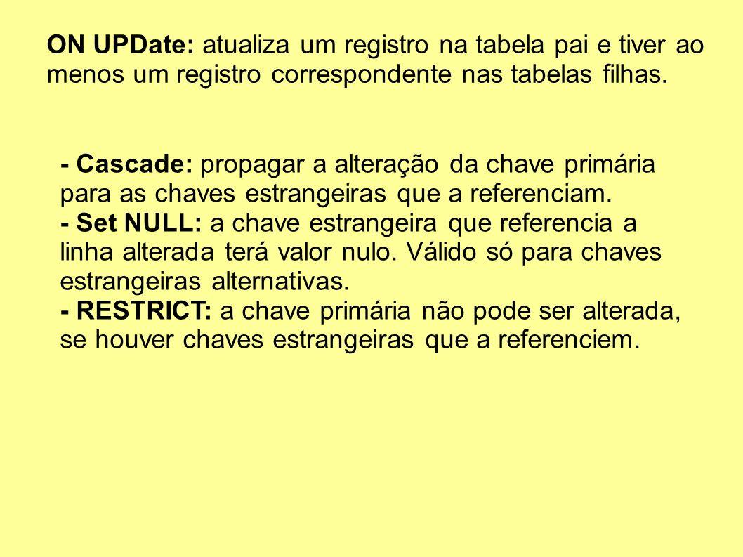 ON UPDate: atualiza um registro na tabela pai e tiver ao menos um registro correspondente nas tabelas filhas. - Cascade: propagar a alteração da chave