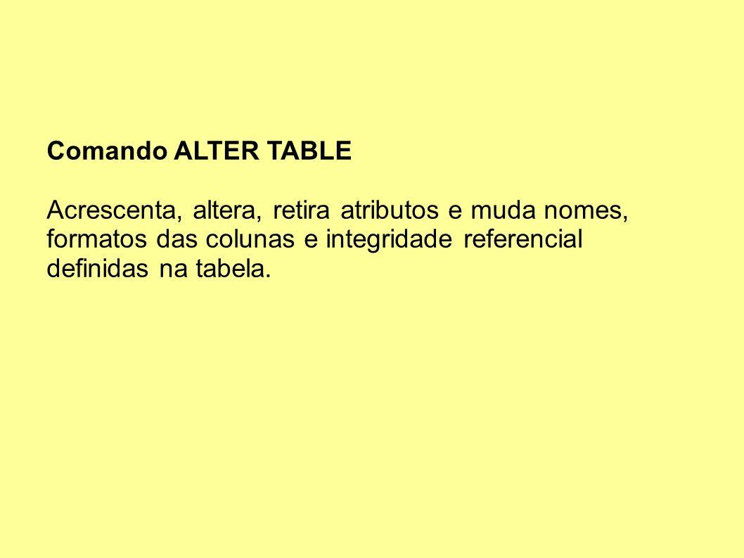 Comando ALTER TABLE Acrescenta, altera, retira atributos e muda nomes, formatos das colunas e integridade referencial definidas na tabela.