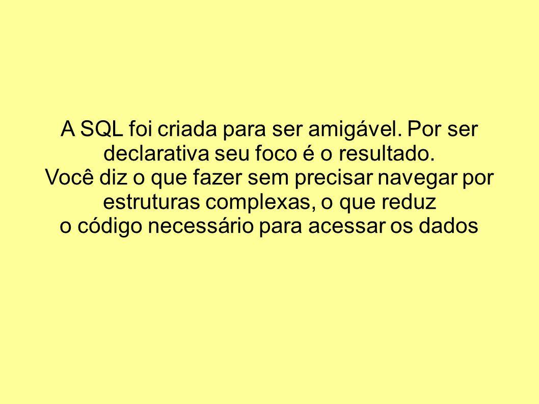 A SQL foi criada para ser amigável. Por ser declarativa seu foco é o resultado. Você diz o que fazer sem precisar navegar por estruturas complexas, o