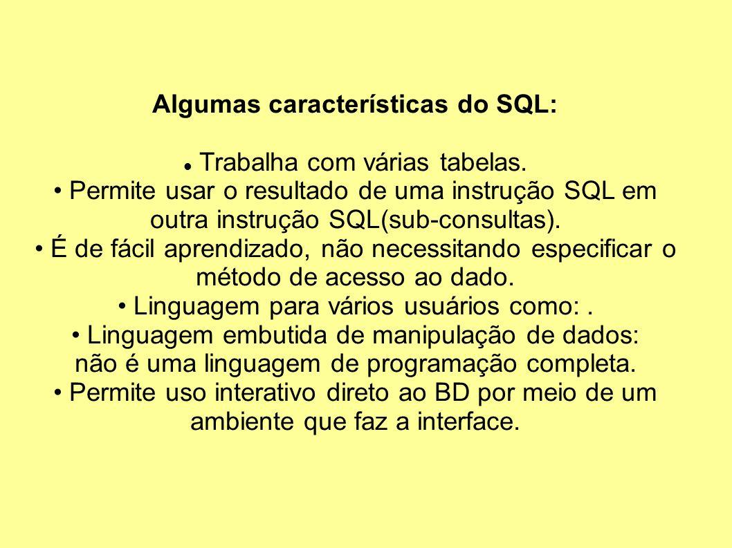 Algumas características do SQL: Trabalha com várias tabelas. Permite usar o resultado de uma instrução SQL em outra instrução SQL(sub-consultas). É de