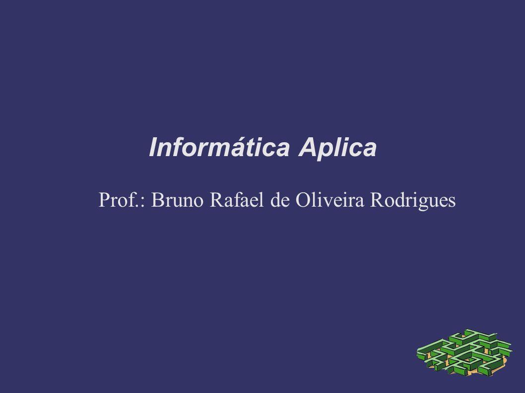 Informática Aplica Prof.: Bruno Rafael de Oliveira Rodrigues