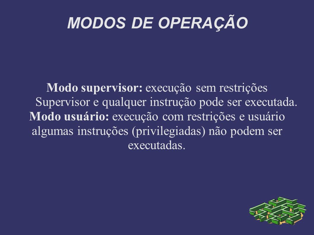 MODOS DE OPERAÇÃO Modo supervisor: execução sem restrições Supervisor e qualquer instrução pode ser executada.