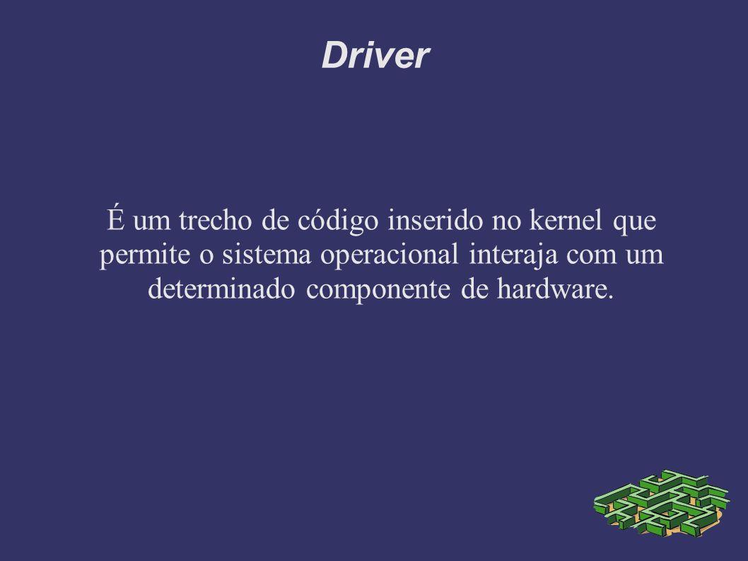 Driver É um trecho de código inserido no kernel que permite o sistema operacional interaja com um determinado componente de hardware.