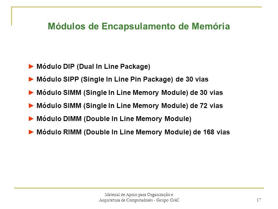 Material de Apoio para Organização e Arquitetura de Computadores - Grupo OAC 17 Módulo DIP (Dual In Line Package) Módulo SIPP (Single In Line Pin Package) de 30 vias Módulo SIMM (Single In Line Memory Module) de 30 vias Módulo SIMM (Single In Line Memory Module) de 72 vias Módulo DIMM (Double In Line Memory Module) Módulo RIMM (Double In Line Memory Module) de 168 vias Módulos de Encapsulamento de Memória