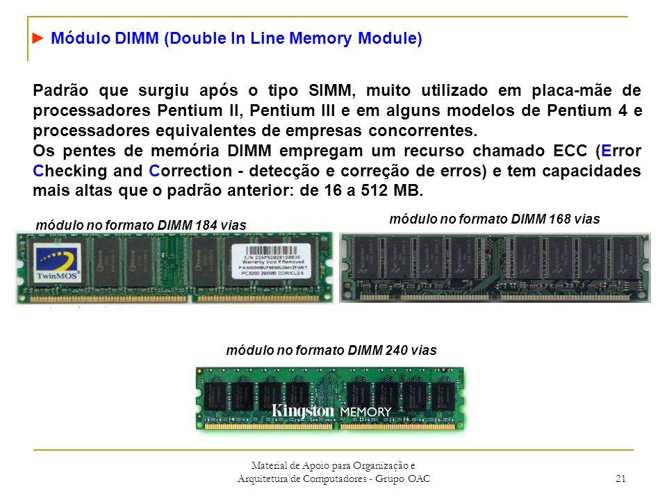 Material de Apoio para Organização e Arquitetura de Computadores - Grupo OAC 21 Módulo DIMM (Double In Line Memory Module) Padrão que surgiu após o tipo SIMM, muito utilizado em placa-mãe de processadores Pentium II, Pentium III e em alguns modelos de Pentium 4 e processadores equivalentes de empresas concorrentes.