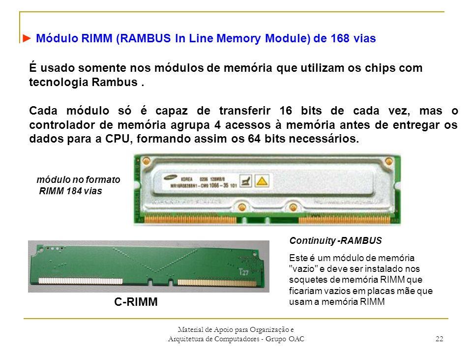 Material de Apoio para Organização e Arquitetura de Computadores - Grupo OAC 22 Módulo RIMM (RAMBUS In Line Memory Module) de 168 vias É usado somente nos módulos de memória que utilizam os chips com tecnologia Rambus.