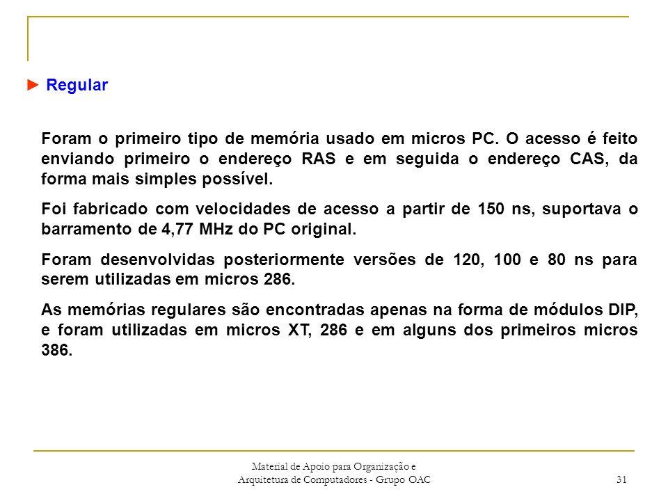 Material de Apoio para Organização e Arquitetura de Computadores - Grupo OAC 31 Regular Foram o primeiro tipo de memória usado em micros PC.
