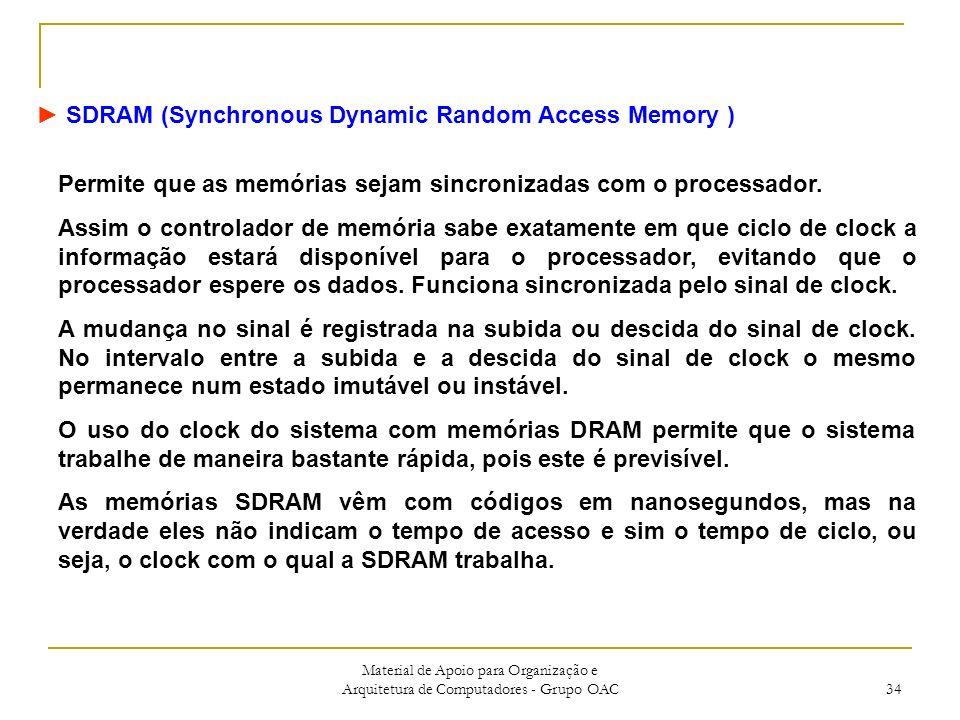 Material de Apoio para Organização e Arquitetura de Computadores - Grupo OAC 34 SDRAM (Synchronous Dynamic Random Access Memory ) Permite que as memórias sejam sincronizadas com o processador.