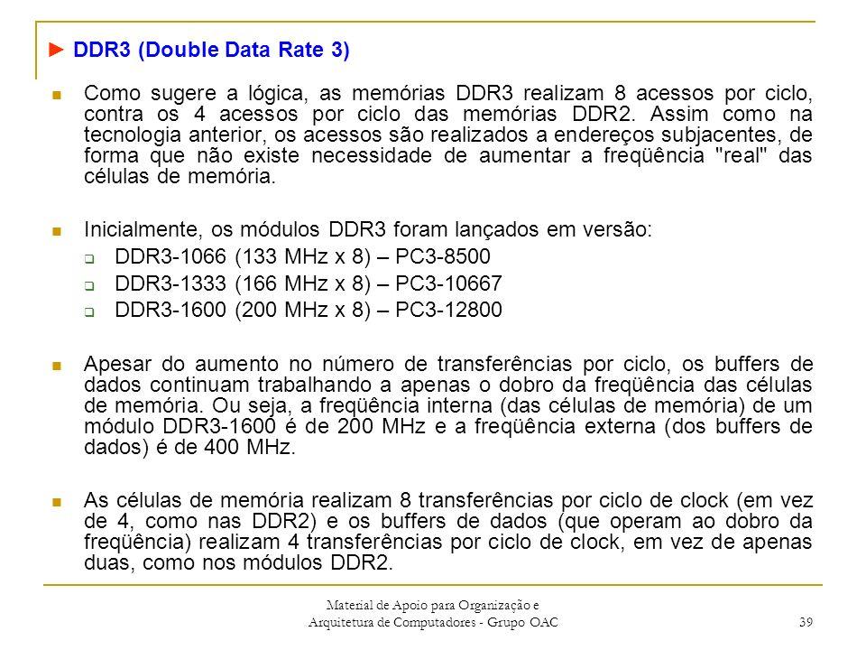 Material de Apoio para Organização e Arquitetura de Computadores - Grupo OAC 39 Como sugere a lógica, as memórias DDR3 realizam 8 acessos por ciclo, contra os 4 acessos por ciclo das memórias DDR2.