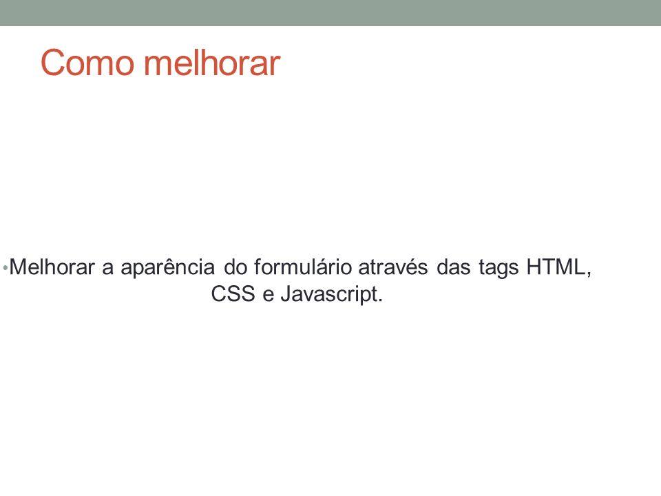 Como melhorar Melhorar a aparência do formulário através das tags HTML, CSS e Javascript.