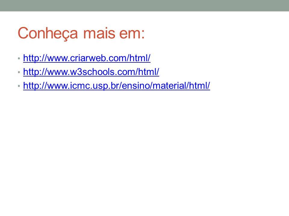 Conheça mais em: http://www.criarweb.com/html/ http://www.w3schools.com/html/ http://www.icmc.usp.br/ensino/material/html/