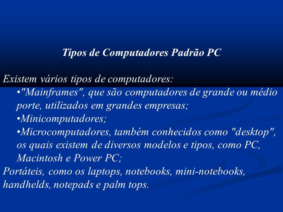 Tipos de Computadores Padrão PC Existem vários tipos de computadores: Mainframes , que são computadores de grande ou médio porte, utilizados em grandes empresas; Minicomputadores; Microcomputadores, também conhecidos como desktop , os quais existem de diversos modelos e tipos, como PC, Macintosh e Power PC; Portáteis, como os laptops, notebooks, mini-notebooks, handhelds, notepads e palm tops.