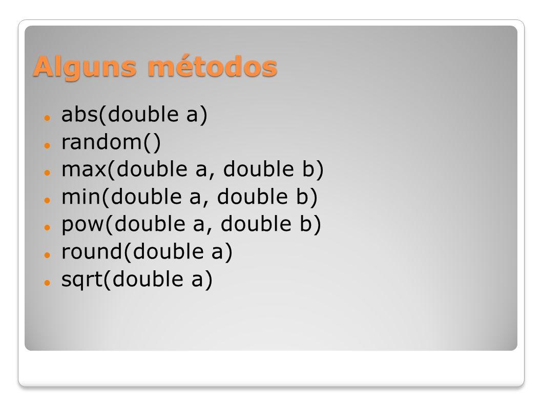 Alguns métodos abs(double a) random() max(double a, double b) min(double a, double b) pow(double a, double b) round(double a) sqrt(double a)