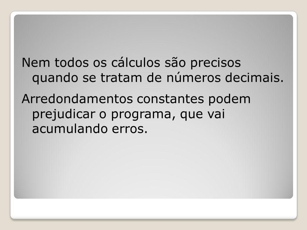 Nem todos os cálculos são precisos quando se tratam de números decimais. Arredondamentos constantes podem prejudicar o programa, que vai acumulando er