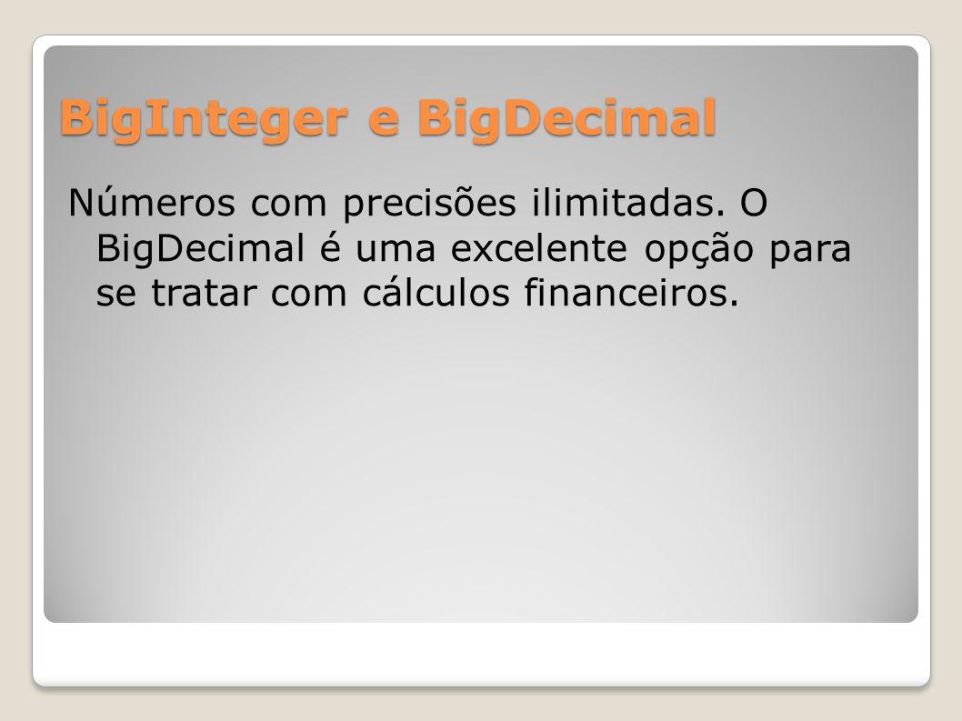 BigInteger e BigDecimal Números com precisões ilimitadas. O BigDecimal é uma excelente opção para se tratar com cálculos financeiros.