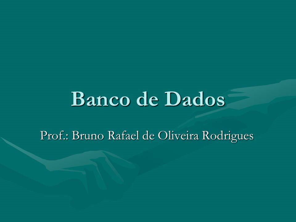 Banco de Dados Prof.: Bruno Rafael de Oliveira Rodrigues
