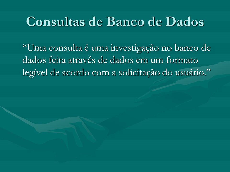 Consultas de Banco de Dados Uma consulta é uma investigação no banco de dados feita através de dados em um formato legível de acordo com a solicitação do usuário.