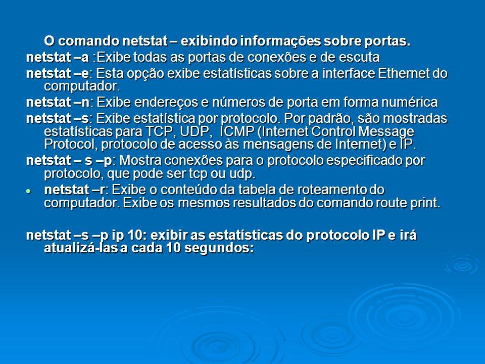 O comando netstat – exibindo informações sobre portas. netstat –a :Exibe todas as portas de conexões e de escuta netstat –e: Esta opção exibe estatíst