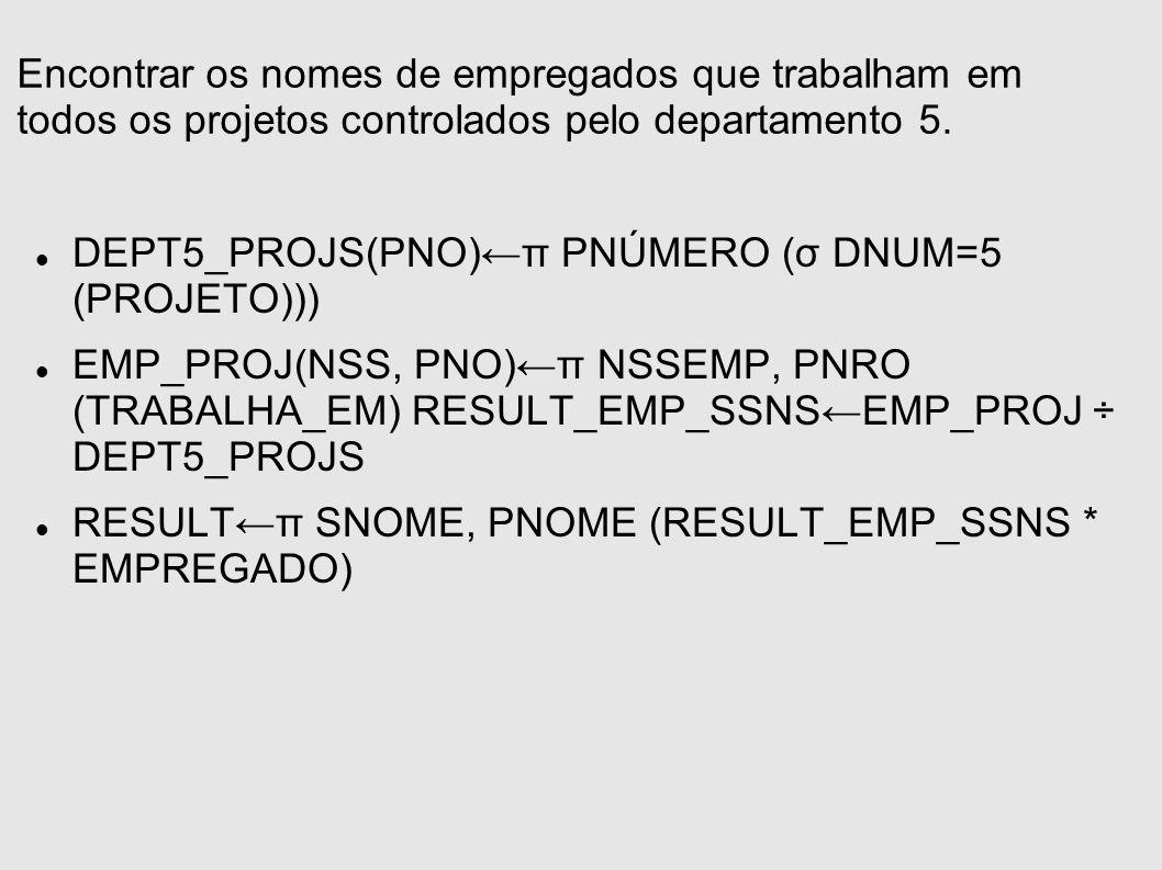 Encontrar os nomes de empregados que trabalham em todos os projetos controlados pelo departamento 5. DEPT5_PROJS(PNO)π PNÚMERO (σ DNUM=5 (PROJETO))) E