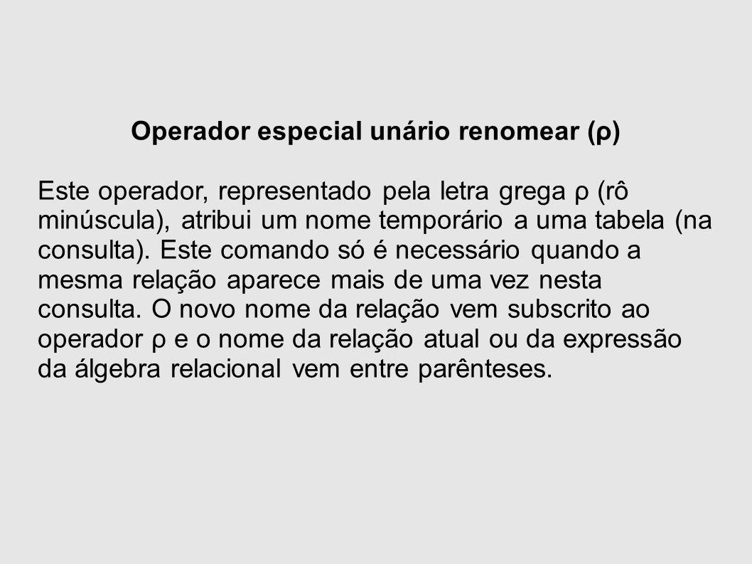 Operador especial unário renomear (ρ) Este operador, representado pela letra grega ρ (rô minúscula), atribui um nome temporário a uma tabela (na consulta).