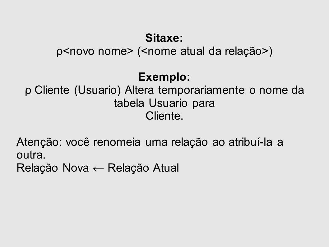 Sitaxe: ρ ( ) Exemplo: ρ Cliente (Usuario) Altera temporariamente o nome da tabela Usuario para Cliente. Atenção: você renomeia uma relação ao atribuí
