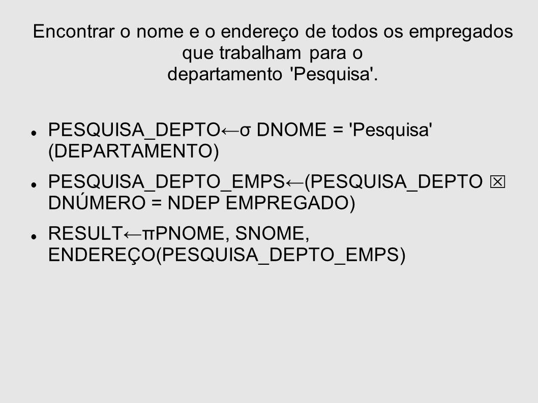 Encontrar o nome e o endereço de todos os empregados que trabalham para o departamento 'Pesquisa'. PESQUISA_DEPTOσ DNOME = 'Pesquisa' (DEPARTAMENTO) P