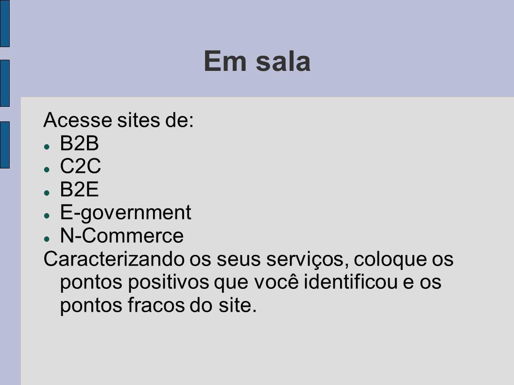 Em sala Acesse sites de: B2B C2C B2E E-government N-Commerce Caracterizando os seus serviços, coloque os pontos positivos que você identificou e os po