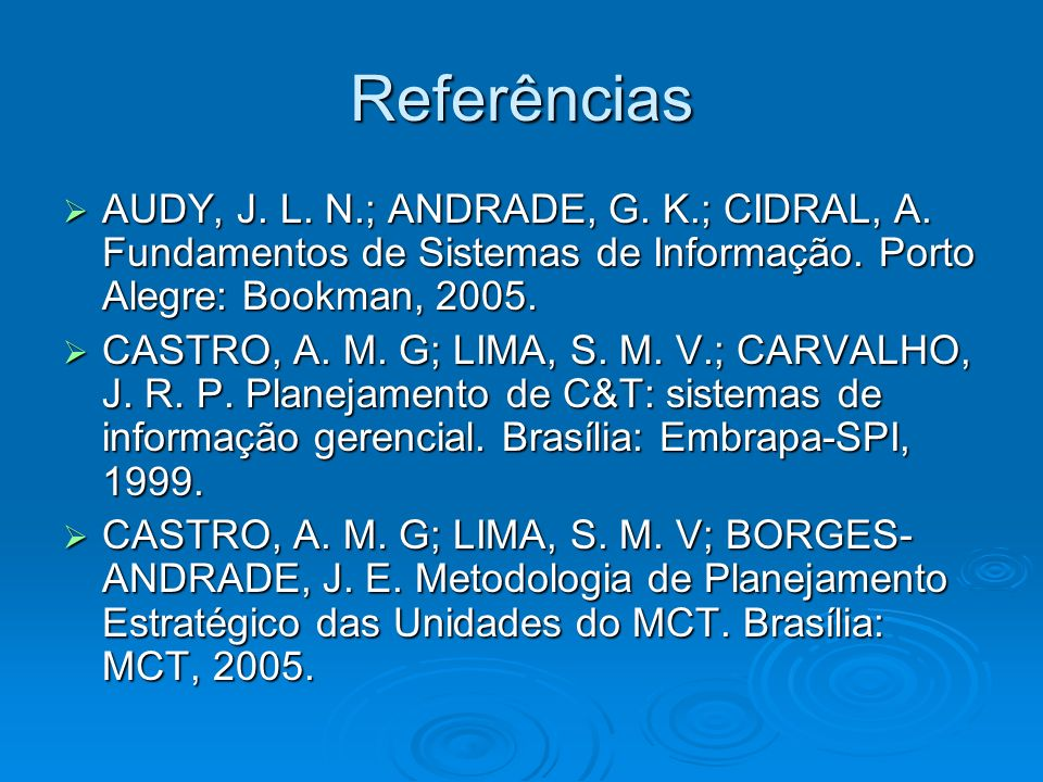 Referências AUDY, J. L. N.; ANDRADE, G. K.; CIDRAL, A. Fundamentos de Sistemas de Informação. Porto Alegre: Bookman, 2005. AUDY, J. L. N.; ANDRADE, G.