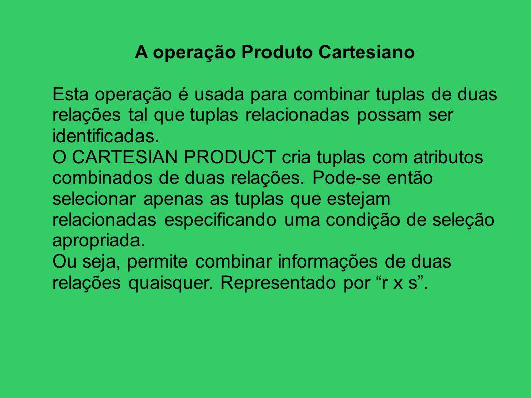 A operação Produto Cartesiano Esta operação é usada para combinar tuplas de duas relações tal que tuplas relacionadas possam ser identificadas. O CART