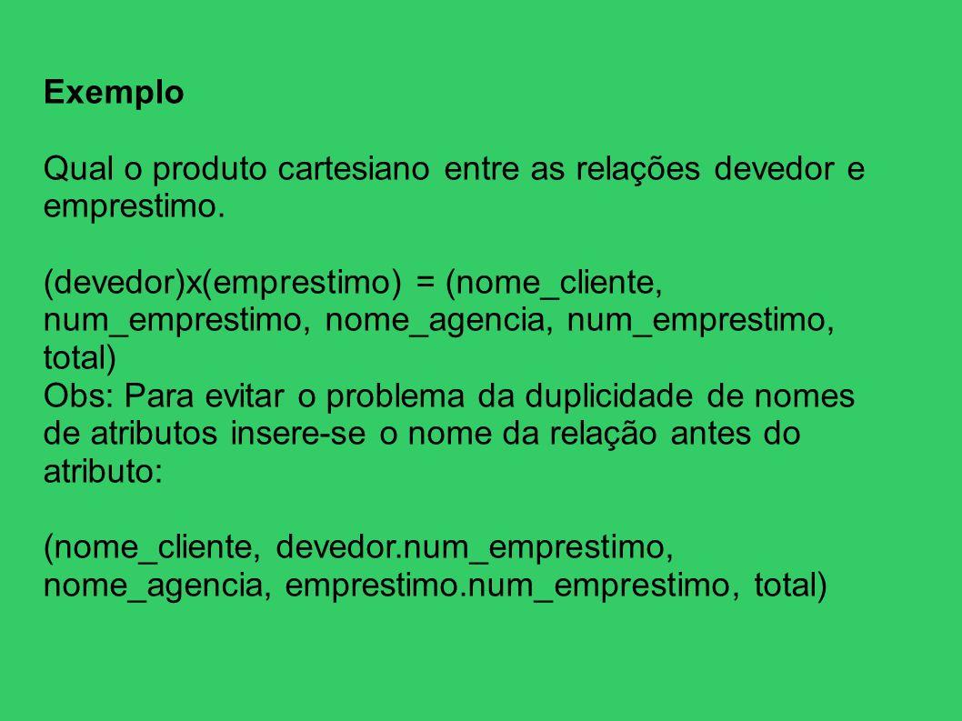 Exemplo Qual o produto cartesiano entre as relações devedor e emprestimo. (devedor)x(emprestimo) = (nome_cliente, num_emprestimo, nome_agencia, num_em