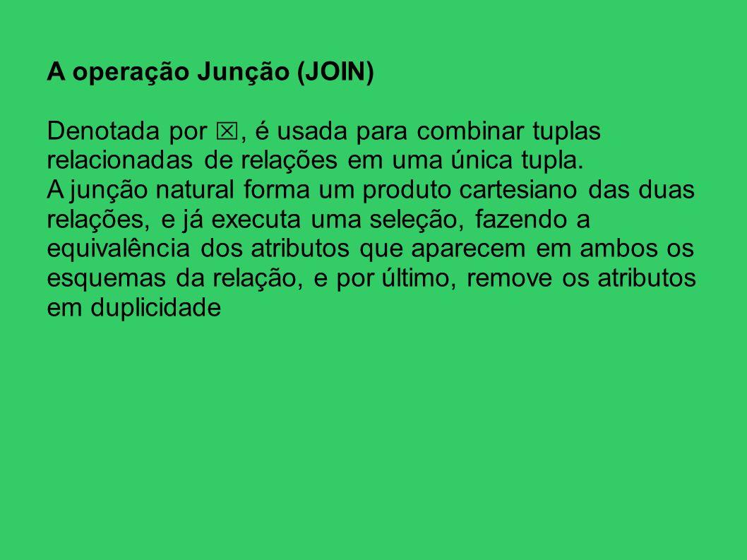 A operação Junção (JOIN) Denotada por, é usada para combinar tuplas relacionadas de relações em uma única tupla. A junção natural forma um produto car