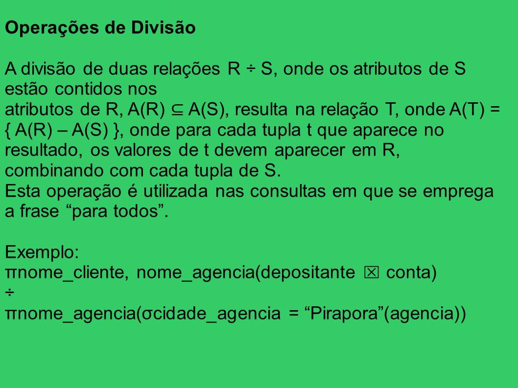 Operações de Divisão A divisão de duas relações R ÷ S, onde os atributos de S estão contidos nos atributos de R, A(R) A(S), resulta na relação T, onde