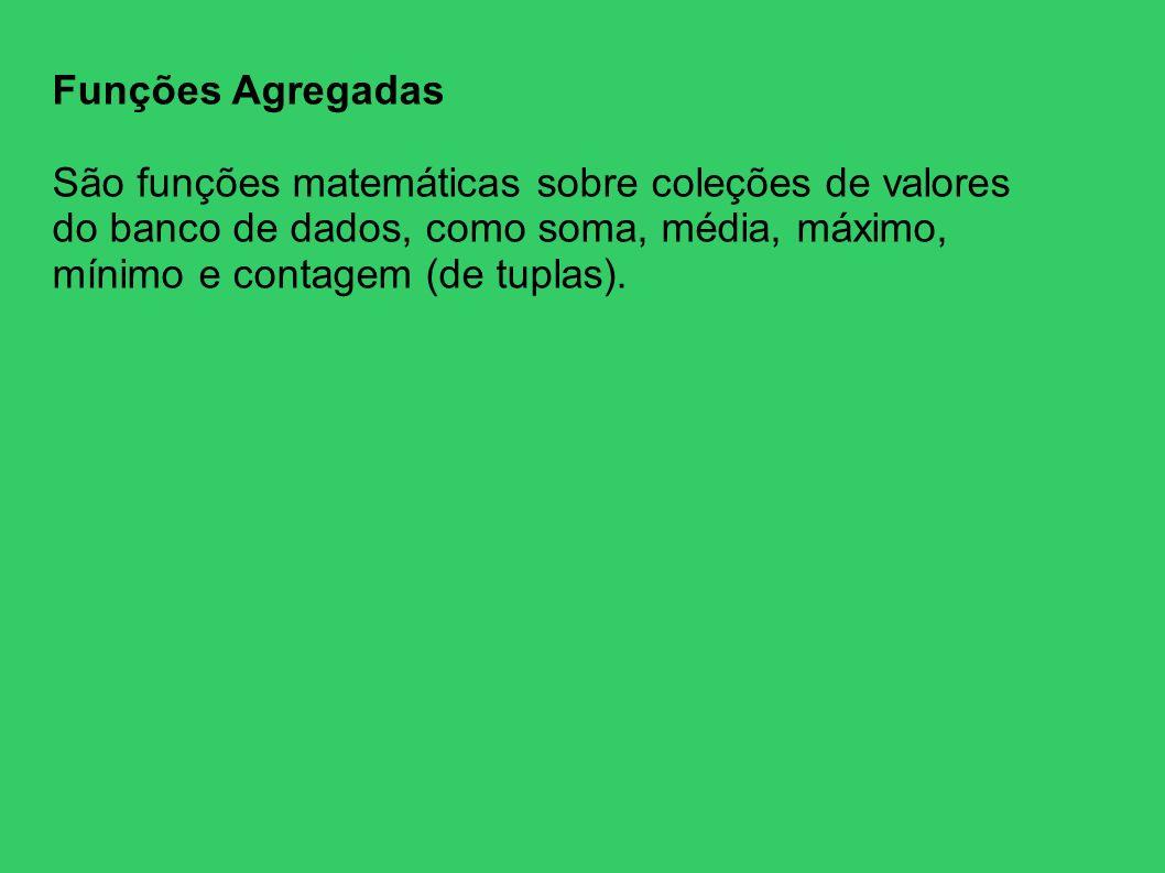 Funções Agregadas São funções matemáticas sobre coleções de valores do banco de dados, como soma, média, máximo, mínimo e contagem (de tuplas).
