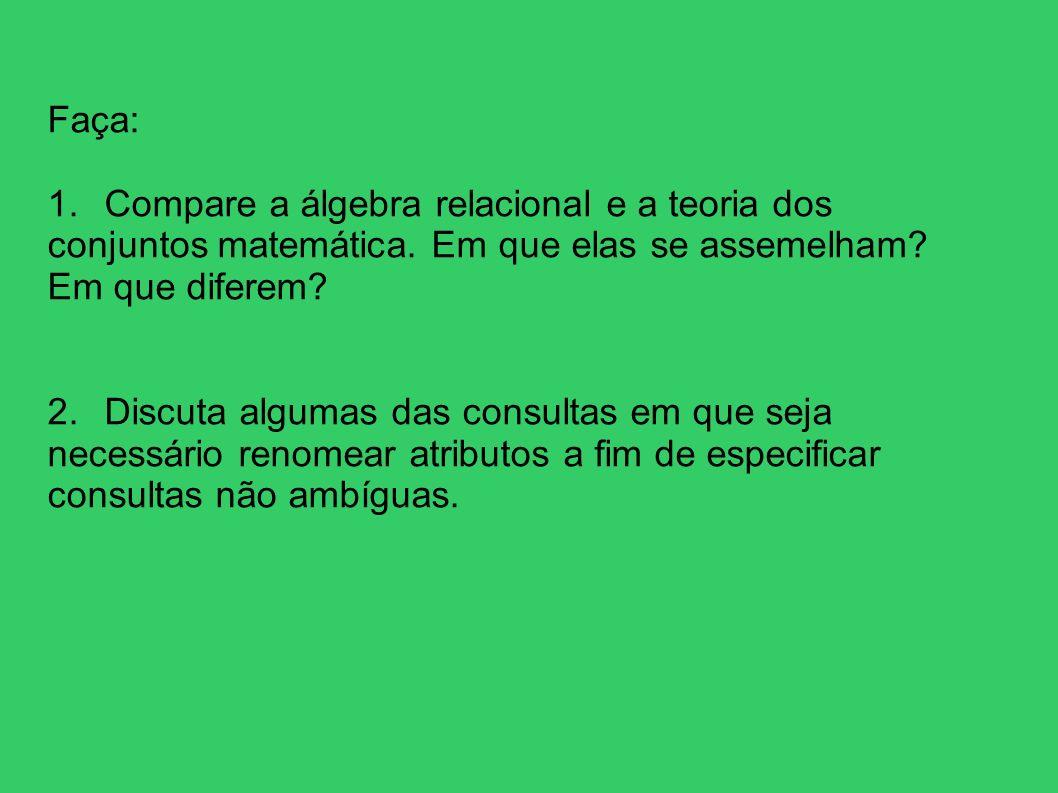 Faça: 1. Compare a álgebra relacional e a teoria dos conjuntos matemática. Em que elas se assemelham? Em que diferem? 2. Discuta algumas das consultas